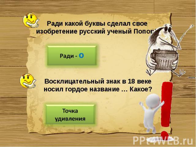 Ради какой буквы сделал свое изобретение русский ученый Попов?Восклицательный знак в 18 веке носил гордое название … Какое?