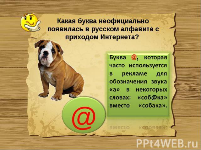 Какая буква неофициально появилась в русском алфавите с приходом Интернета? Буква @, которая часто используется в рекламе для обозначения звука «а» в некоторых словах: «соб@ка» вместо «собака».