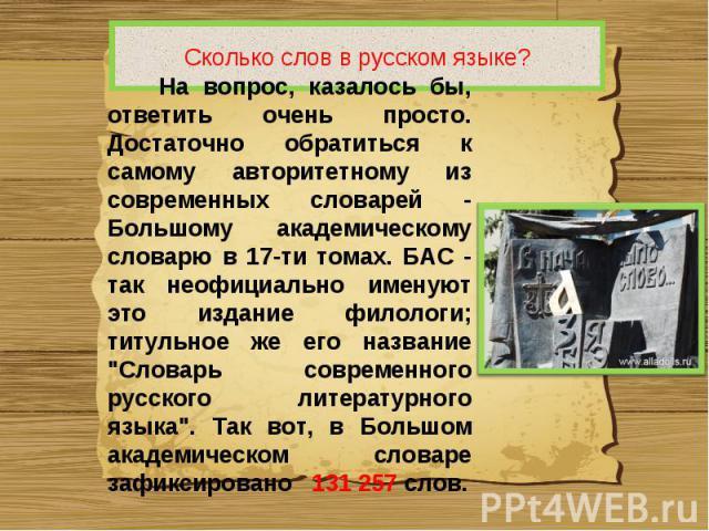 Сколько слов в русском языке? На вопрос, казалось бы, ответить очень просто. Достаточно обратиться к самому авторитетному из современных словарей - Большому академическому словарю в 17-ти томах. БАС - так неофициально именуют это издание филологи; т…