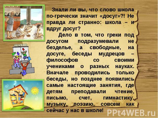 Знали ли вы, что слово школа по-гречески значит «досуг»?! Не правда ли странно: школа – и вдруг досуг? Дело в том, что греки под досугом подразумевали не безделье, а свободные, на досуге, беседы мудрецов – философов со своими учениками о разных наук…