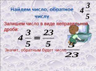 Найдем число, обратное числу Запишем число в виде неправильной дроби:Значит, обр