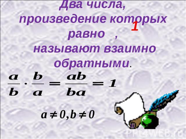 Два числа, произведение которых равно , называют взаимно обратными.