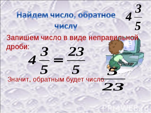 Найдем число, обратное числу Запишем число в виде неправильной дроби:Значит, обратным будет число