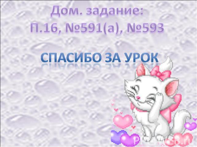 Дом. задание:П.16, №591(а), №593 Спасибо за урок