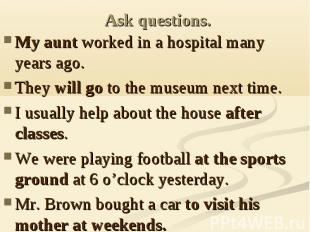 Ask questions. My aunt worked in a hospital many years ago.They will go to the m