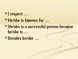 I respect …He/she is famous for …He/she is a successful person because he/she is