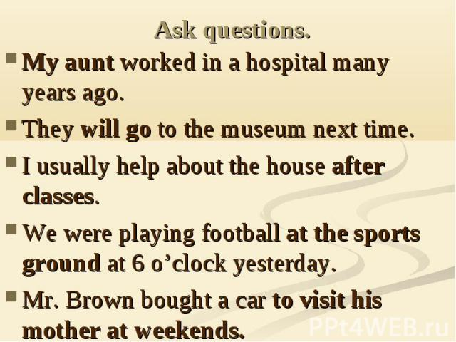 Ask questions. My aunt worked in a hospital many years ago.They will go to the museum next time.I usually help about the house after classes.We were playing football at the sports ground at 6 o'clock yesterday.Mr. Brown bought a car to visit his mot…