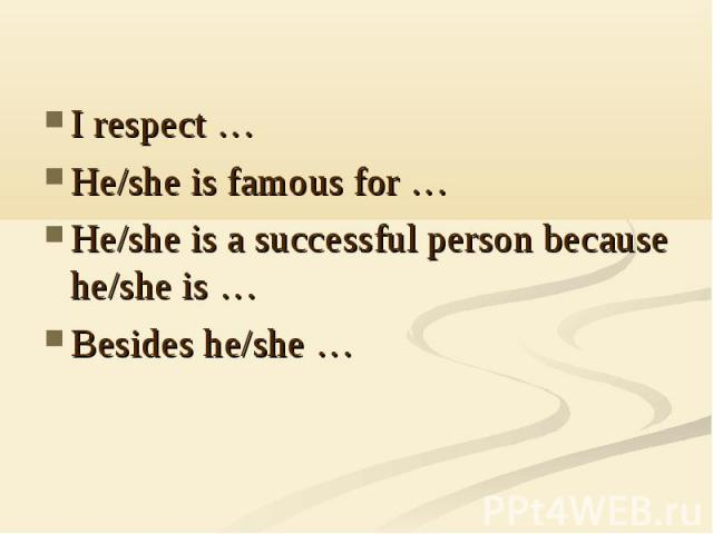 I respect …He/she is famous for …He/she is a successful person because he/she is …Besides he/she …