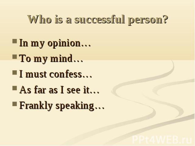 Who is a successful person? In my opinion…To my mind…I must confess…As far as I see it…Frankly speaking…