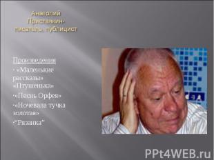 Анатолий Приставкин- писатель, публицист Произведения «Маленькие рассказы» «Птуш