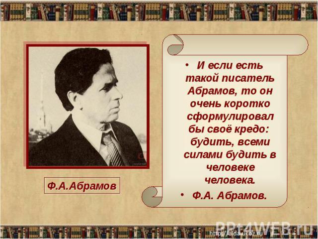 И если есть такой писатель Абрамов, то оночень коротко сформулировал бы своё кредо: будить, всеми силами будить в человеке человека.Ф.А. Абрамов. Ф.А.Абрамов