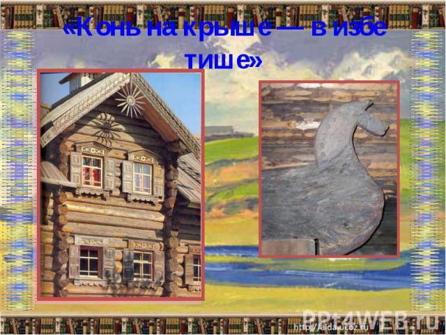 «Конь на крыше — в избе тише»