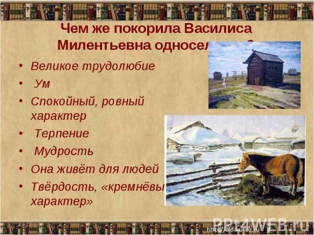 Чем же покорила Василиса Милентьевна односельчан? Великое трудолюбие Ум Спокойный, ровный характер Терпение Мудрость Она живёт для людейТвёрдость, «кремнёвый характер»