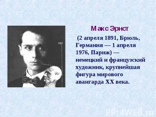 Макс Эрнст (2 апреля 1891, Брюль, Германия— 1 апреля 1976, Париж)— немецкий и