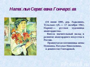 Наталья Сергеевна Гончарова (16 июня 1881, дер. Ладыжино, Тульская губ.— 17 окт