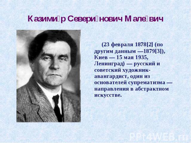 Казимир Северинович Малевич (23 февраля 1878[2] (по другим данным —1879[3]), Киев— 15 мая 1935, Ленинград)— русский и советский художник-авангардист, один из основателей супрематизма— направления в абстрактном искусстве.