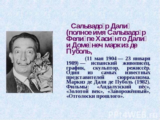 Сальвадор Дали (полное имя Сальвадор Фелипе Хасинто Дали и Доменеч маркиз де Пуболь, (11 мая 1904— 23 января 1989)— испанский живописец, график, скульптор, режиссёр. Один из самых известных представителей сюрреализма. Маркиз де Дали де Пуболь (198…