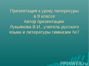 Презентация к уроку литературыв 9 классеАвтор презентации:Лукьянова В.И., учител