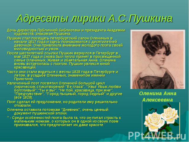 Адресаты лирики А.С.Пушкина Дочь директора Публичной библиотеки и президента Академии художеств, знакомая Пушкина.Пушкин стал посещать петербургский салон Олениных в начале 1817 года и здесь познакомился с десятилетней девочкой. Она привлекла вниман…