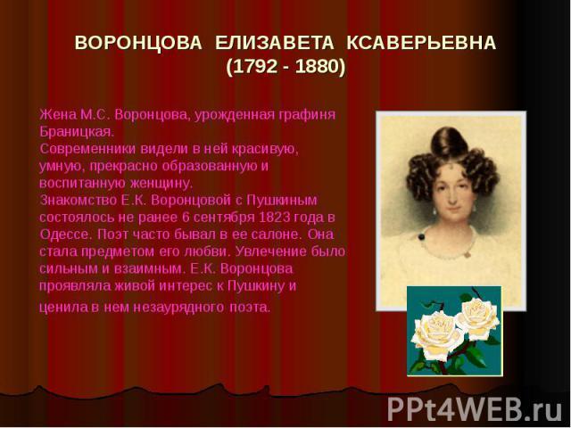 ВОРОНЦОВА ЕЛИЗАВЕТА КСАВЕРЬЕВНА(1792 - 1880) Жена М.С. Воронцова, урожденная графиня Браницкая. Современники видели в ней красивую, умную, прекрасно образованную и воспитанную женщину.Знакомство Е.К. Воронцовой с Пушкиным состоялось не ранее 6 сентя…