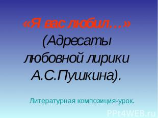 «Я вас любил…»(Адресаты любовной лирики А.С.Пушкина). Литературная композиция-ур