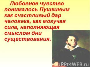 Любовное чувство понималось Пушкиным как счастливый дар человека, как могучая си