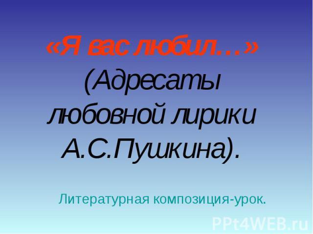 «Я вас любил…»(Адресаты любовной лирики А.С.Пушкина). Литературная композиция-урок.