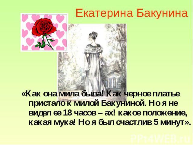Екатерина Бакунина «Как она мила была! Как черное платье пристало к милой Бакуниной. Но я не видел ее 18 часов – ах! какое положение, какая мука! Но я был счастлив 5 минут».