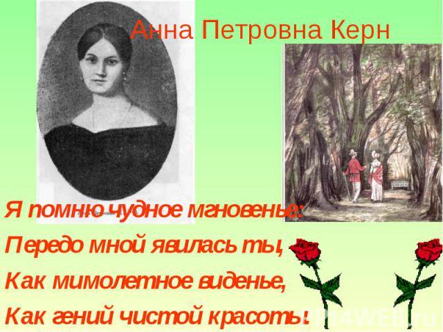Анна Петровна Керн Я помню чудное мгновенье:Передо мной явилась ты,Как мимолетное виденье,Как гений чистой красоты.