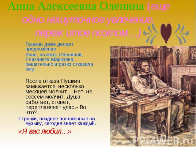 Анна Алексеевна Оленина (еще одно нешуточное увлечение, пережитое поэтом…) Пушкин даже делает предложениеАнне, но мать Олениной, Елизавета Марковна, решительно и резко отказала ему.После отказа Пушкин замыкается, несколько месяцев молчит… Нет, не со…
