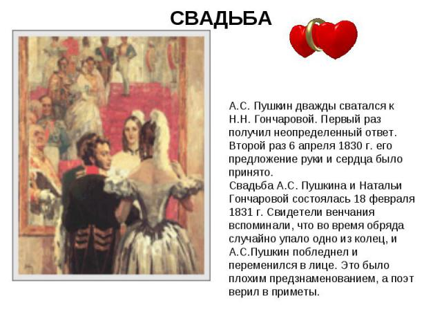 СВАДЬБА А.С. Пушкин дважды сватался к Н.Н. Гончаровой. Первый раз получил неопределенный ответ. Второй раз 6 апреля 1830 г. его предложение руки и сердца было принято. Свадьба А.С. Пушкина и Натальи Гончаровой состоялась 18 февраля 1831 г. Свидетели…