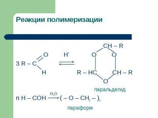Реакции полимеризации CH – R O H+ O O 3 R – C H R – HC CH – R O паральдегидn H –