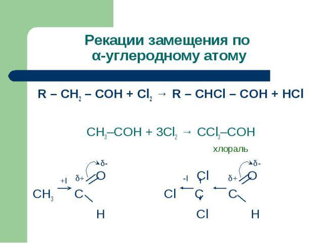 Рекации замещения по α-углеродному атому R – CH2 – COH + Cl2 → R – CHCl – COH + HCl CH3–COH + 3Cl2 → CCl3–COH хлораль О Cl OСН3 С Cl C C Н Cl H