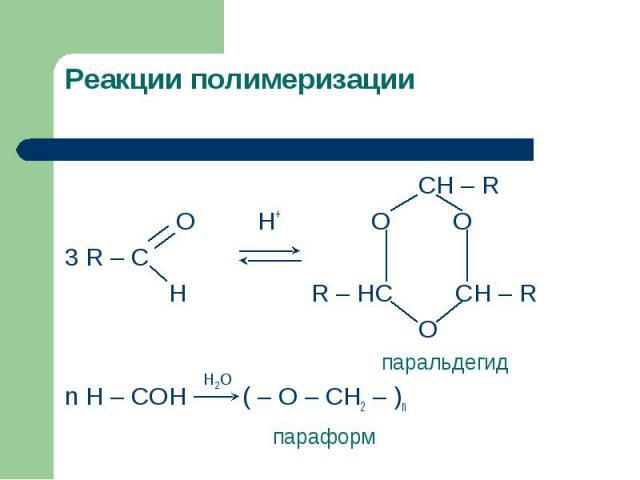 Реакции полимеризации CH – R O H+ O O 3 R – C H R – HC CH – R O паральдегидn H – COH ( – O – CH2 – )n параформ