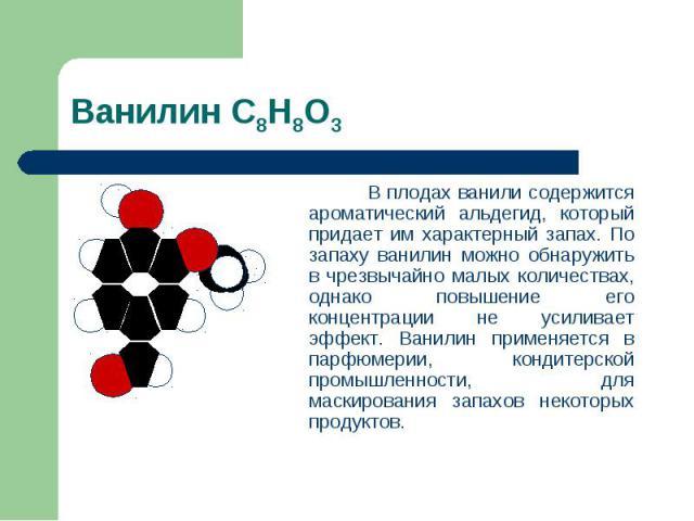 Ванилин С8Н8О3 В плодах ванили содержится ароматический альдегид, который придает им характерный запах. По запаху ванилин можно обнаружить в чрезвычайно малых количествах, однако повышение его концентрации не усиливает эффект. Ванилин применяется в …