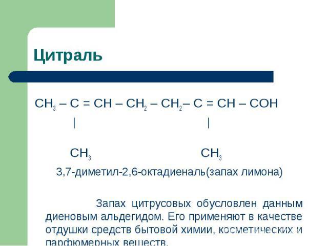Цитраль СН3 – С = СН – СН2 – СН2 – С = СН – СОН     СН3 СН3 3,7-диметил-2,6-октадиеналь(запах лимона) Запах цитрусовых обусловлен данным диеновым альдегидом. Его применяют в качестве отдушки средств бытовой химии, косметических и парфюмерных веществ.