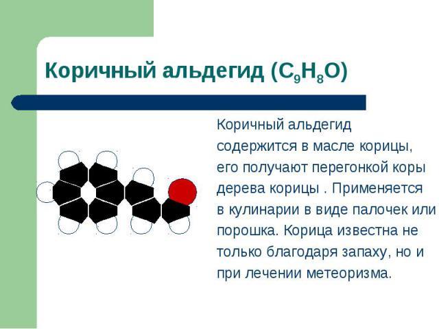 Коричный альдегид (С9Н8О) Коричный альдегид содержится в масле корицы,его получают перегонкой корыдерева корицы . Применяется в кулинарии в виде палочек илипорошка. Корица известна нетолько благодаря запаху, но ипри лечении метеоризма.