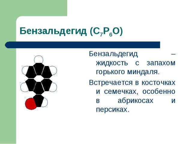 Бензальдегид (С7Р6О) Бензальдегид – жидкость с запахом горького миндаля.Встречается в косточках и семечках, особенно в абрикосах и персиках.