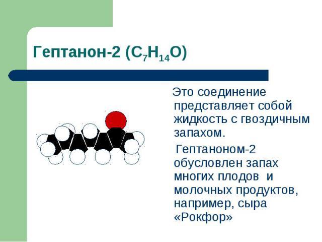 Гептанон-2 (С7Н14О) Это соединение представляет собой жидкость с гвоздичным запахом. Гептаноном-2 обусловлен запах многих плодов и молочных продуктов, например, сыра «Рокфор»