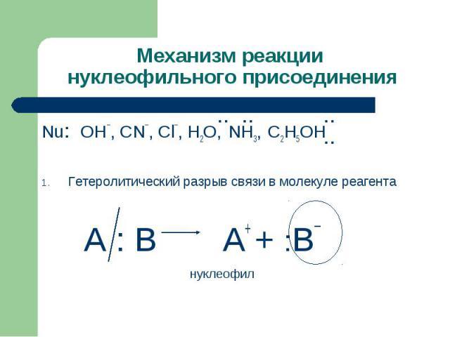 Механизм реакции нуклеофильного присоединения Nu: OH¯, CN¯, Cl¯, H2O, NH3, C2H5OHГетеролитический разрыв связи в молекуле реагента А : В А+ + :В¯ нуклеофил
