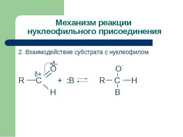 Механизм реакции нуклеофильного присоединения 2. Взаимодействие субстрата с нуклеофилом О О¯R C + :В R C H Н B