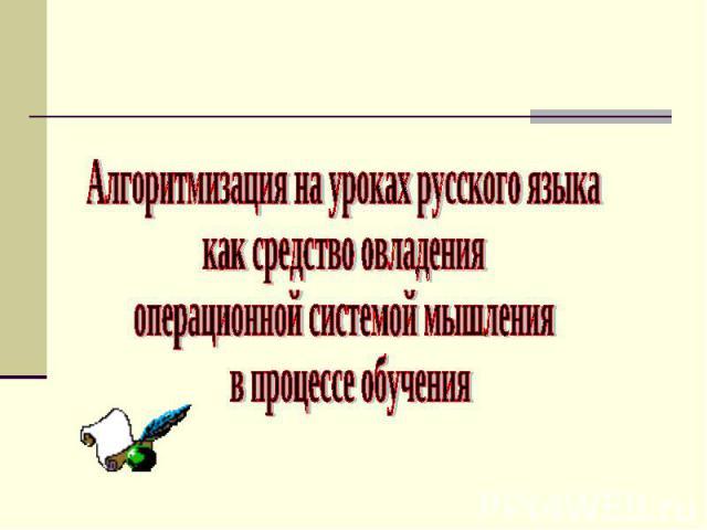Алгоритмизация на уроках русского языка как средство овладения операционной системой мышления в процессе обучения