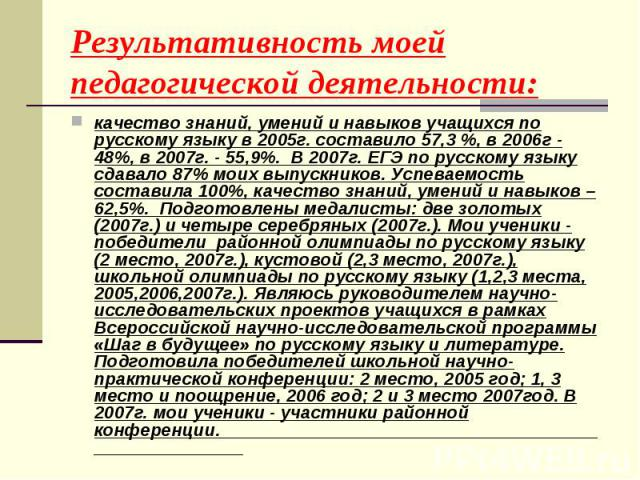 Результативность моей педагогической деятельности: качество знаний, умений и навыков учащихся по русскому языку в 2005г. составило 57,3 %, в 2006г - 48%, в 2007г. - 55,9%. В 2007г. ЕГЭ по русскому языку сдавало 87% моих выпускников. Успеваемость сос…