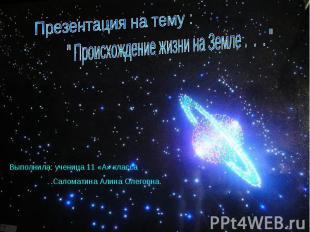 """Презентация на тему : """" Происхождение жизни на Земле . . . """"Выполнила: ученица 1"""