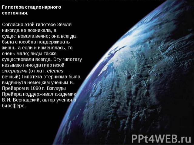 Гипотеза стационарного состояния. Согласно этой гипотезе Земля никогда не возникала, а существовала вечно; она всегда была способна поддерживать жизнь, а если и изменялась, то очень мало; виды также существовали всегда. Эту гипотезу называют иногда …