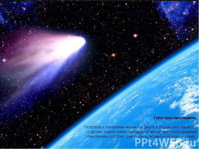 Гипотеза панспермии. Гипотеза о появлении жизни на Земле в результате переноса с других планет неких зародышей жизни получила название панспермии (от греч. pan — весь, всякий и sperma — семя).