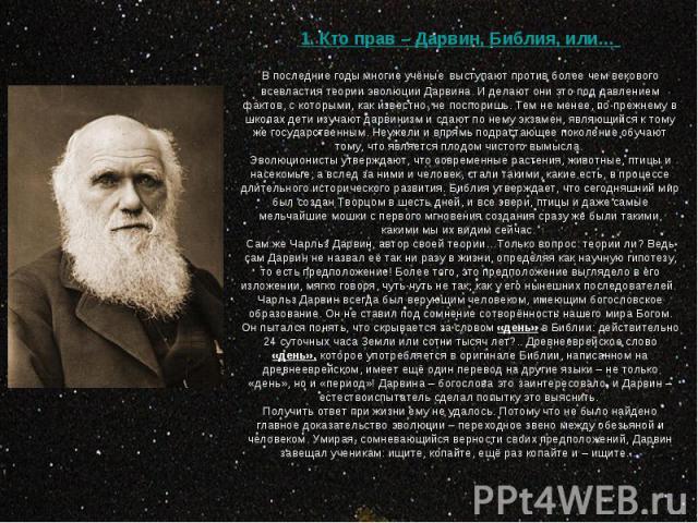 1. Кто прав – Дарвин, Библия, или… В последние годы многие учёные выступают против более чем векового всевластия теории эволюции Дарвина. И делают они это под давлением фактов, с которыми, как известно, не поспоришь. Тем не менее, по-прежнему в школ…