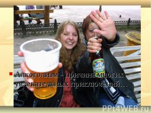 Алкоголизм - причина многих увлекательных приключений…