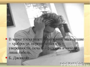 В чарке тоска ищет облегчения, малодушие – храбрости, нерешительность – уверенно
