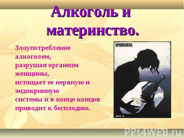 Алкоголь и материнство. Злоупотребление алкоголем,разрушая организм женщины, истощает ее нервную и эндокриннуюсистемы и в конце концов приводит к бесплодию.